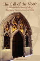 The Call of the North : A History of the Sisters of Mercy, Down and Connor Diocese, Ireland by Marie Duddy