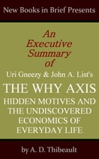 An Executive Summary of Uri Gneezy and John A. List's 'The Why Axis: Hidden Motives and the Undiscovered Economics of Everyday Life' by A. D. Thibeault