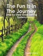 The Fun Is in the Journey: Step by Step Goal Setting System by Eugene Vickery