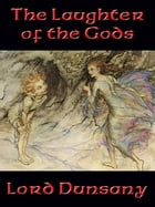 The Laughter of the Gods: With linked Table of Contents by Lord Dunsany