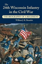 24th Wisconsin Infantry in the Civil War: The Biography of a Regiment by William J. K. Beaudot