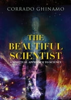 The Beautiful Scientist: A Spiritual Approach to Science by Corrado Ghinamo