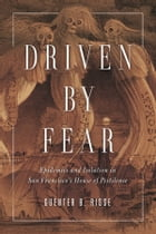 Driven by Fear: Epidemics and Isolation in San Francisco's House of Pestilence by Guenter B Risse