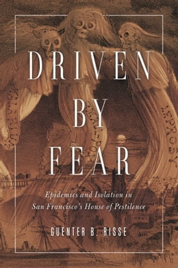 Book Driven by Fear: Epidemics and Isolation in San Francisco's House of Pestilence by Guenter B Risse
