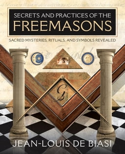 Secrets and Practices of the Freemasons: Sacred Mysteries Rituals and Symbols Revealed