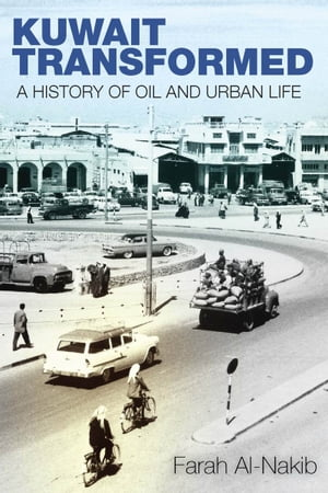 Kuwait Transformed A History of Oil and Urban Life