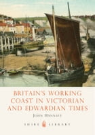 Britain's Working Coast in Victorian and Edwardian Times by John Hannavy