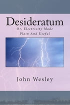 The Desideratum, or, Electricity Made Plain and Useful by John Wesley