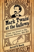 Mark Twain at the Gallows: Crime and Justice in His Western Writing, 1861-1873 by Jarrod D. Roark