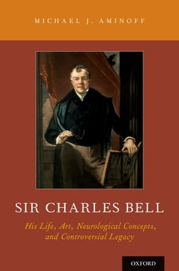 Book Sir Charles Bell: His Life, Art, Neurological Concepts, and Controversial Legacy by Michael J. Aminoff, MD, DSc, FRCP