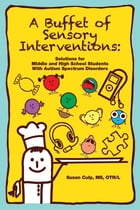A Buffet of Sensory Interventions: Solutions for Middle and High School Students with Autism Spectrum Disorders by Susan Culp MS, OTR/L