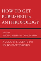 How to Get Published in Anthropology: A Guide for Students and Young Professionals by Jason E. Miller