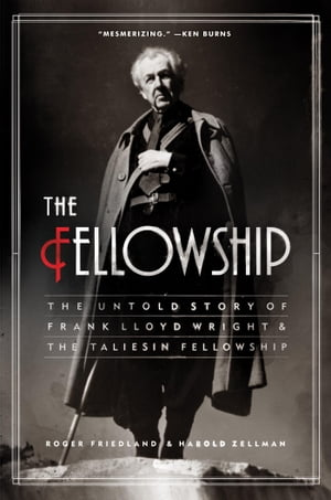 The Fellowship The Untold Story of Frank Lloyd Wright and the Taliesin Fellowship