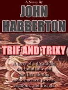 TRIF and TRIXY: A Story of a Dreadfully Delightful Little Girl and Her Adoring and Tormented Parents, Relations, and by John Habberton