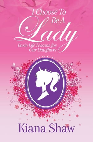 I Choose To Be a Lady: Basic Life Lessons for Our Daughters