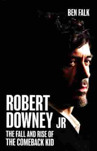 Robert Downey Jr.: The Fall and Rise of the Comeback Kid by Ben Falk