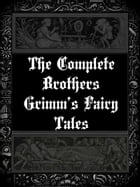 The Complete Brothers Grimm's Fairy Tales by Brothers Grimm