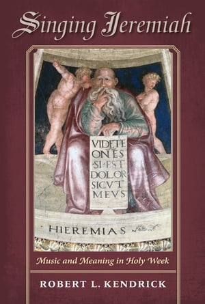 Singing Jeremiah: Music and Meaning in Holy Week by Robert L. Kendrick