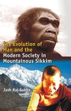 The Evolution of Man and the Modern Society In Mountainous Sikkim by Jash Raj Subba