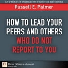 How to Lead Your Peers and Others Who Do Not Report to You by Russell E. Palmer