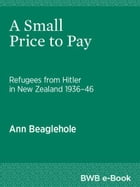 A Small Price to Pay: Refugees from Hitler in New Zealand 193646 by Ann Beaglehole