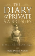 The Diary of Private AA Bridges: 25th Field Service Garrison Battalion, Middlesex Regiment by Phyllis Dawson Nicholls
