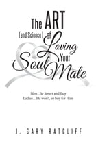 The Art (and Science) of Loving Your Soulmate: Men...Read This Book, Women...If He Won't, Buy It for Him! by J. Gary Ratcliff