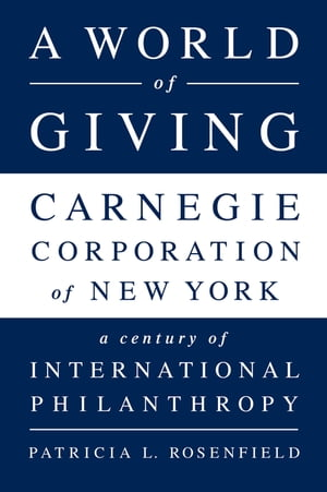 A World of Giving Carnegie Corporation of New York-A Century of International Philanthropy