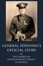General Pershing's Official Story Of The American Expeditionary Forces in France in WWI by General John Pershing
