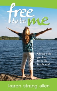 Free to Be Me: Create a Life You Love from the Inside Out!