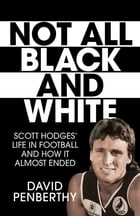 Not All Black and White: Scott Hodges' Life in Football and How It Almost Ended by David Penberthy