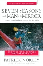 Seven Seasons of the Man in the Mirror: Guidance for Each Major Phase of Your Life by Patrick Morley