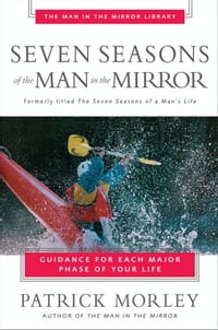 Seven Seasons of the Man in the Mirror: Guidance for Each Major Phase of Your Life