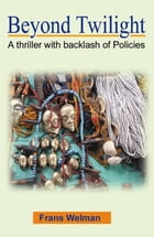 Beyond Twilight: A thriller with backlash of Policies by Frans Welman
