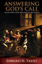 Answering God's Call: Reflections from the Lives of the Saints by Edward H Trent