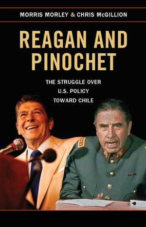 Reagan and Pinochet The Struggle over US Policy toward Chile