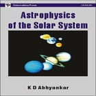 Astrophysics of the Solar System by K. D. Abhyankar