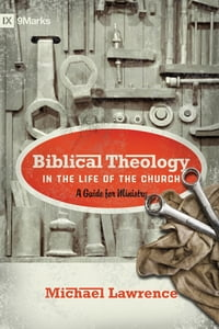 Biblical Theology in the Life of the Church (Foreword by Thomas R. Schreiner): A Guide for Ministry…