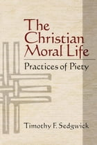 The Christian Moral Life: Practices of Piety by Timothy F. Sedgwick