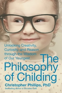 The Philosophy of Childing: Unlocking Creativity, Curiosity, and Reason through the Wisdom of Our…
