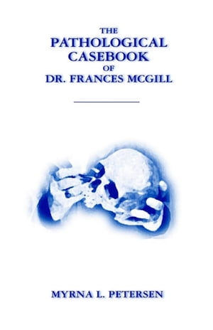 The Pathological Casebook of Dr. Frances McGill by Myrna Petersen