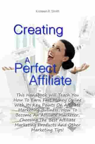 Creating A Perfect Affiliate: This Handbook Will Teach You How To Earn Fast Money Online With Its Key Points On Affiliate Marketin by Kristeen R. Smith