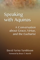 Speaking with Aquinas: A Conversation about Grace, Virtue, and the Eucharist by David Farina Turnbloom