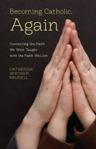 Becoming Catholic, Again: Connecting the Faith We Live with the Faith We Were Taught by Catherine Wiecher Brunell