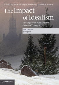 The Impact of Idealism: Volume 4, Religion: The Legacy of Post-Kantian German Thought