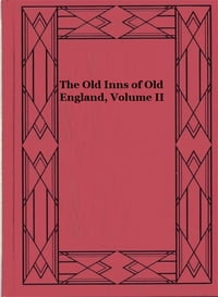 The Old Inns of Old England, Volume II (Illustrated): A Picturesque Account of the Ancient and…