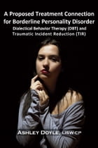 A Proposed Treatment Connection for Borderline Personality Disorder (BPD): Dialectical Behavior Therapy (DBT) and Traumatic Incident Reduction (TIR) by Ashley Doyle