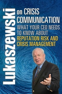 Lukaszewski on Crisis Communication: What Your CEO Needs to Know About Reputation Risk and Crisis…