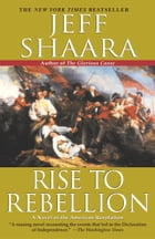 Rise to Rebellion: A Novel of the American Revolution by Jeff Shaara
