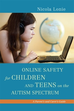 Online Safety for Children and Teens on the Autism Spectrum A Parent's and Carer's Guide